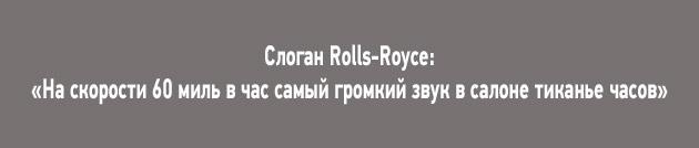 Слоган Rolls-Royce: «На скорости 60 миль в час самый громкий звук в салоне тиканье часов»